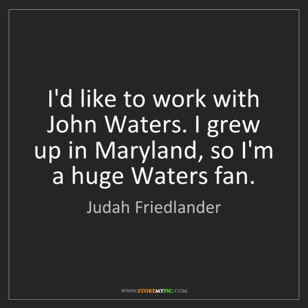 Judah Friedlander: I'd like to work with John Waters. I grew up in Maryland,...