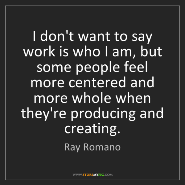 Ray Romano: I don't want to say work is who I am, but some people...