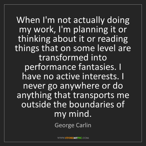 George Carlin: When I'm not actually doing my work, I'm planning it...
