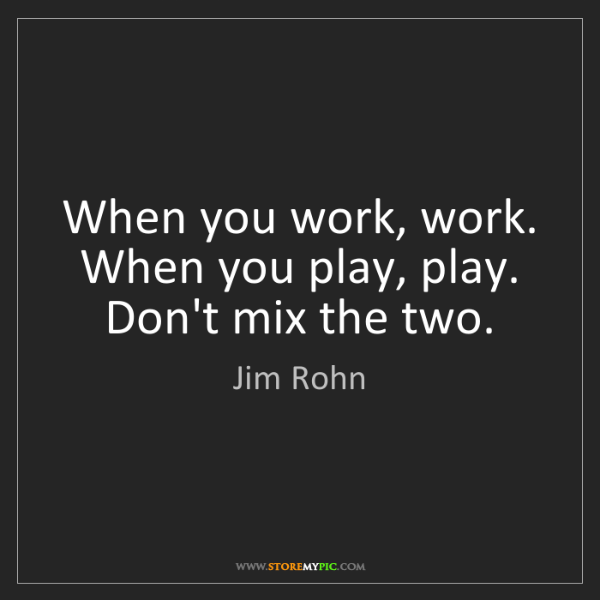 Jim Rohn: When you work, work. When you play, play. Don't mix the...
