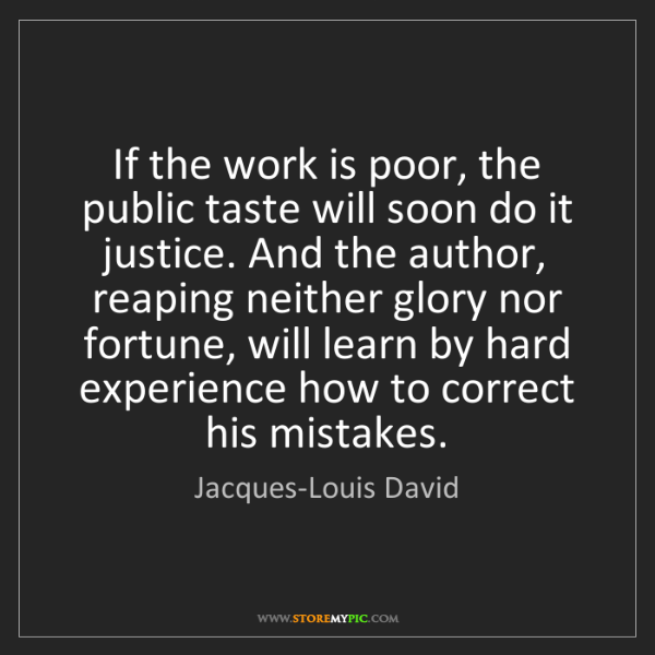 Jacques-Louis David: If the work is poor, the public taste will soon do it...