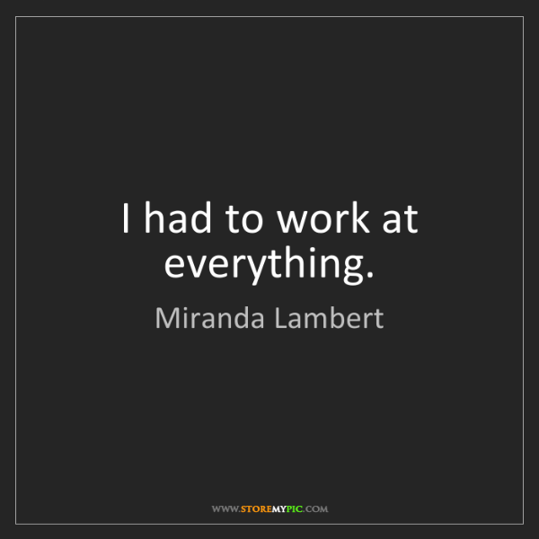 Miranda Lambert: I had to work at everything.