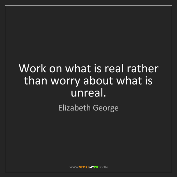 Elizabeth George: Work on what is real rather than worry about what is...