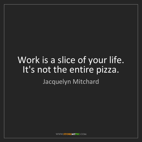 Jacquelyn Mitchard: Work is a slice of your life. It's not the entire pizza.