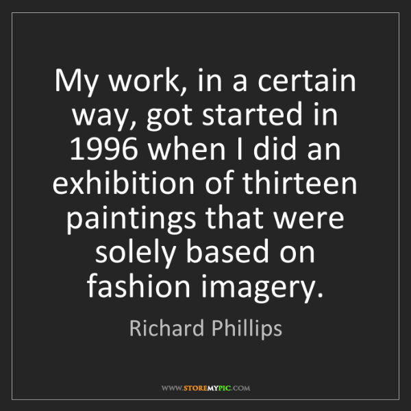 Richard Phillips: My work, in a certain way, got started in 1996 when I...
