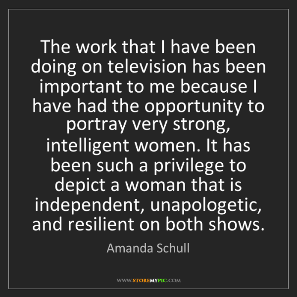 Amanda Schull: The work that I have been doing on television has been...