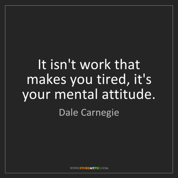 Dale Carnegie: It isn't work that makes you tired, it's your mental...
