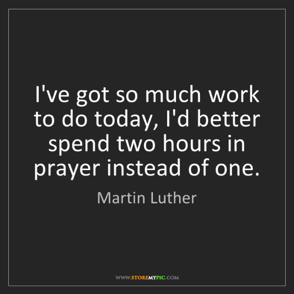 Martin Luther: I've got so much work to do today, I'd better spend two...