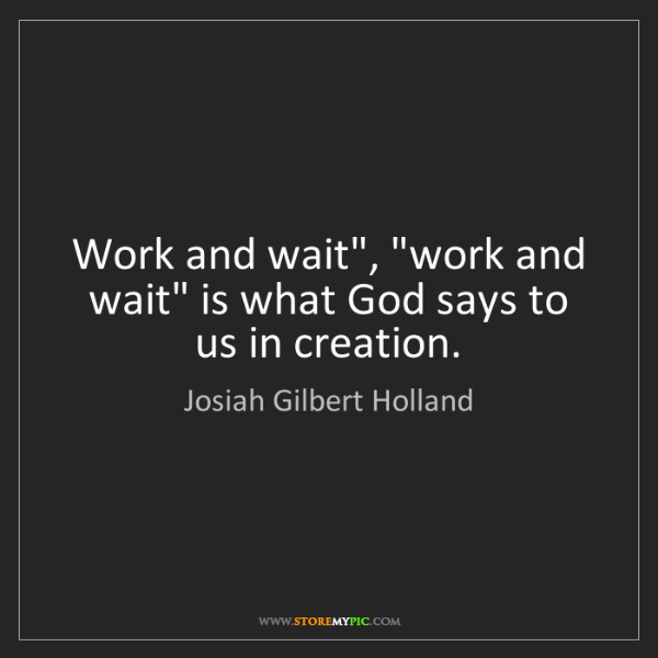 "Josiah Gilbert Holland: Work and wait"", ""work and wait"" is what God says to us..."