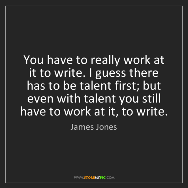 James Jones: You have to really work at it to write. I guess there...