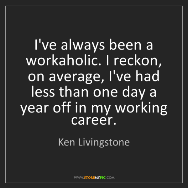 Ken Livingstone: I've always been a workaholic. I reckon, on average,...