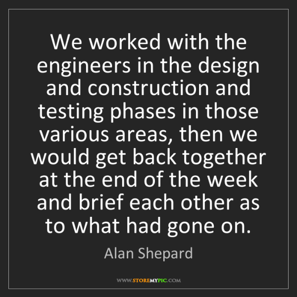 Alan Shepard: We worked with the engineers in the design and construction...