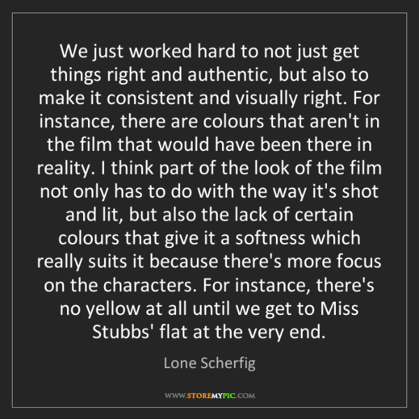 Lone Scherfig: We just worked hard to not just get things right and...