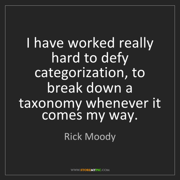 Rick Moody: I have worked really hard to defy categorization, to...