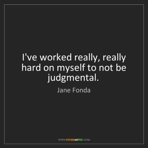 Jane Fonda: I've worked really, really hard on myself to not be judgmental.