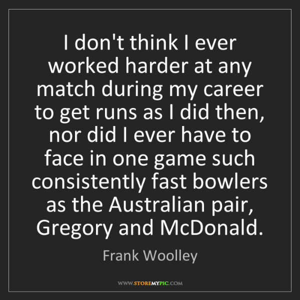 Frank Woolley: I don't think I ever worked harder at any match during...
