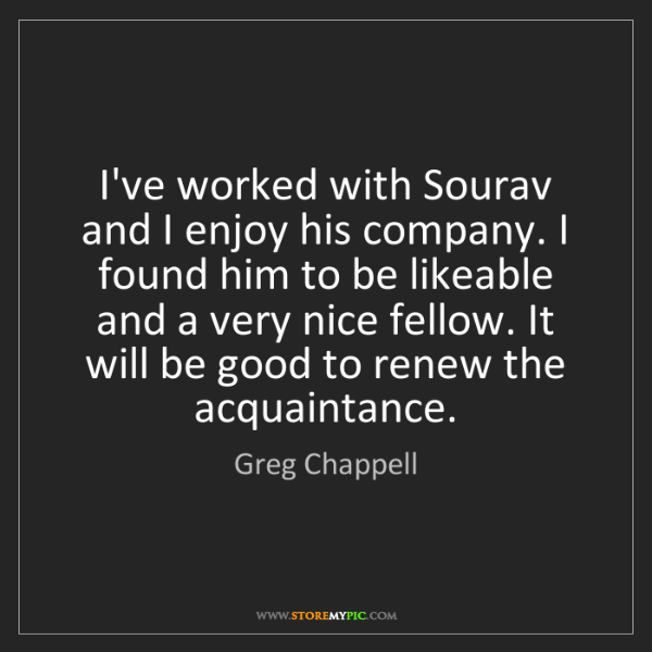 Greg Chappell: I've worked with Sourav and I enjoy his company. I found...