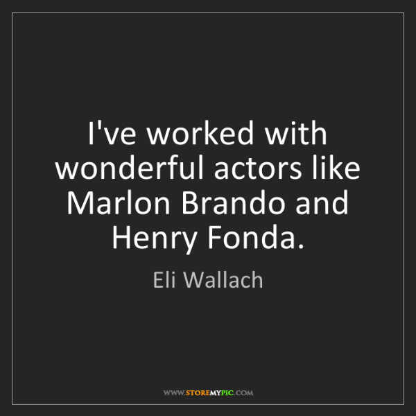 Eli Wallach: I've worked with wonderful actors like Marlon Brando...