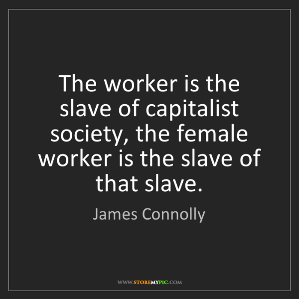 James Connolly: The worker is the slave of capitalist society, the female...