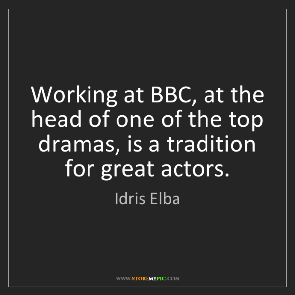 Idris Elba: Working at BBC, at the head of one of the top dramas,...