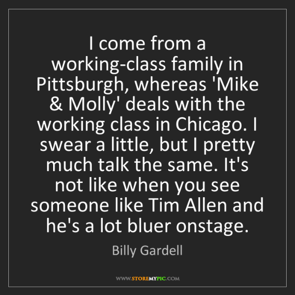 Billy Gardell: I come from a working-class family in Pittsburgh, whereas...