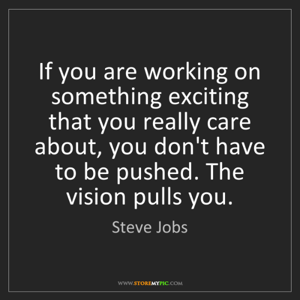 Steve Jobs: If you are working on something exciting that you really...