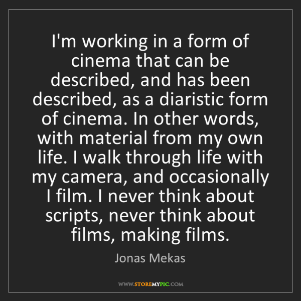 Jonas Mekas: I'm working in a form of cinema that can be described,...