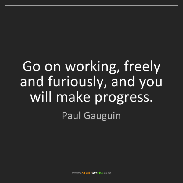Paul Gauguin: Go on working, freely and furiously, and you will make...