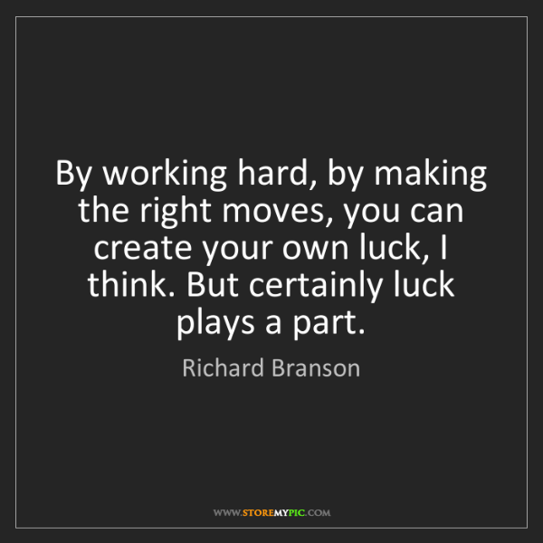 Richard Branson: By working hard, by making the right moves, you can create...