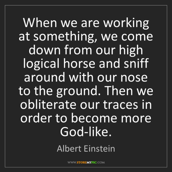 Albert Einstein: When we are working at something, we come down from our...