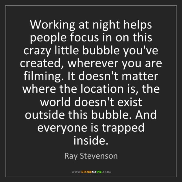 Ray Stevenson: Working at night helps people focus in on this crazy...