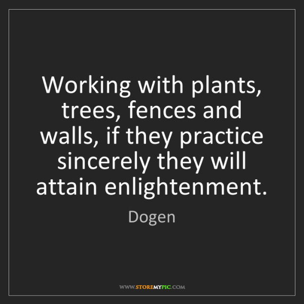 Dogen: Working with plants, trees, fences and walls, if they...