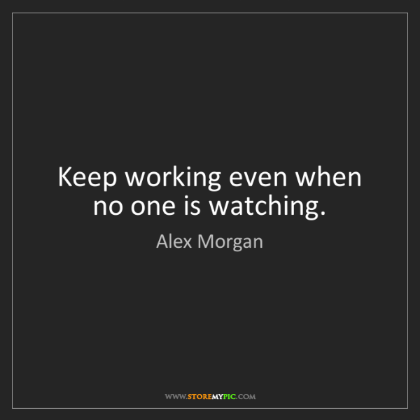 Alex Morgan: Keep working even when no one is watching.