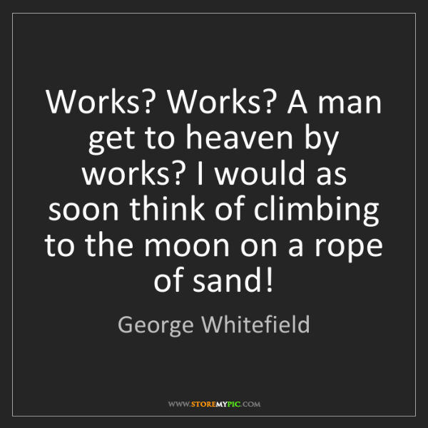 George Whitefield: Works? Works? A man get to heaven by works? I would as...