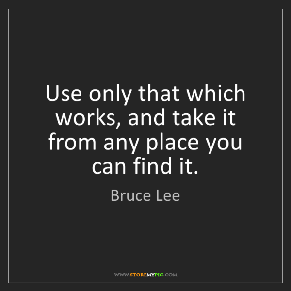 Bruce Lee: Use only that which works, and take it from any place...