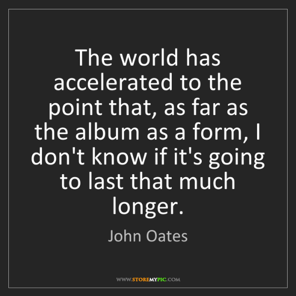 John Oates: The world has accelerated to the point that, as far as...