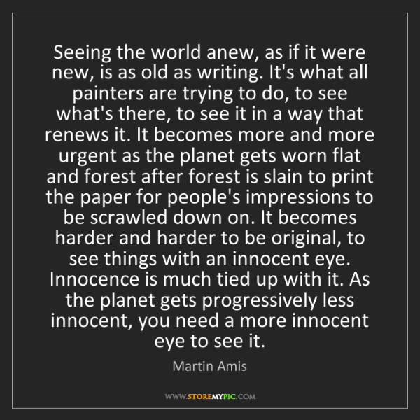 Martin Amis: Seeing the world anew, as if it were new, is as old as...