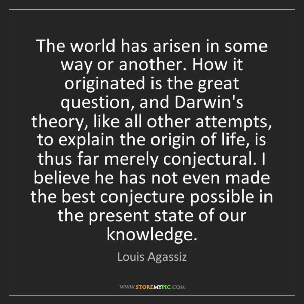 Louis Agassiz: The world has arisen in some way or another. How it originated...