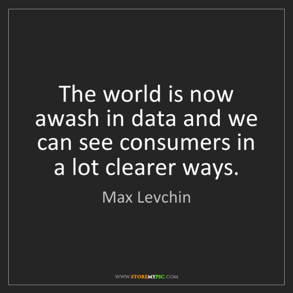 Max Levchin: The world is now awash in data and we can see consumers...