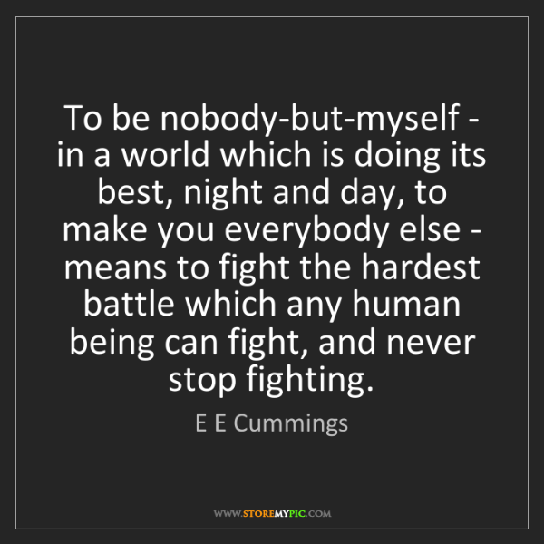 E E Cummings: To be nobody-but-myself - in a world which is doing its...