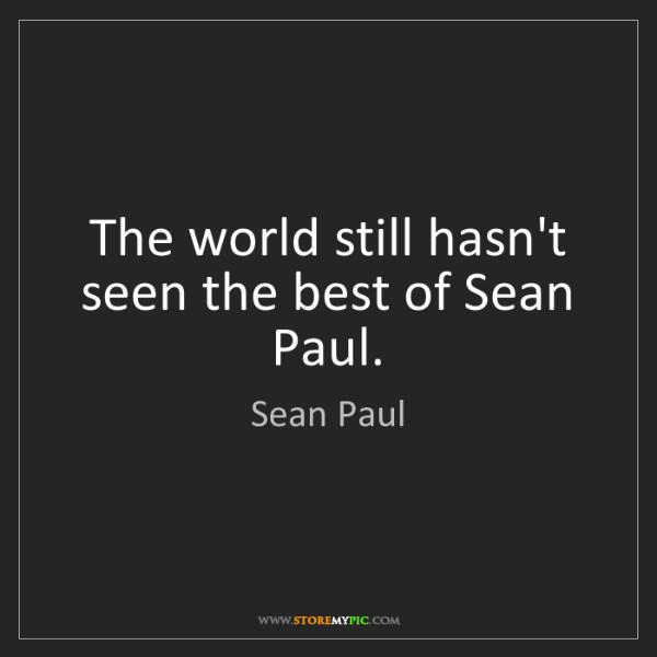 Sean Paul: The world still hasn't seen the best of Sean Paul.
