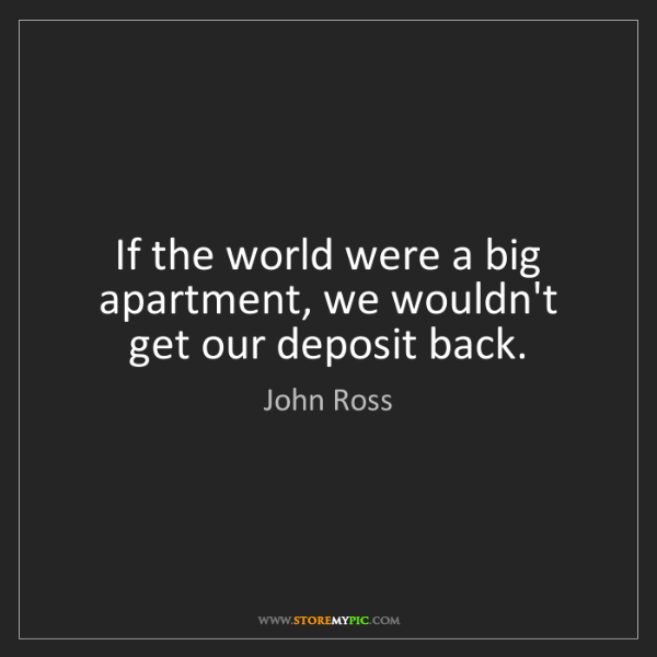 John Ross: If the world were a big apartment, we wouldn't get our...