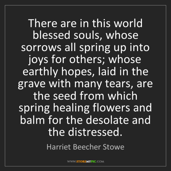 Harriet Beecher Stowe: There are in this world blessed souls, whose sorrows...