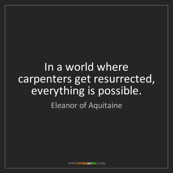 Eleanor of Aquitaine: In a world where carpenters get resurrected, everything...