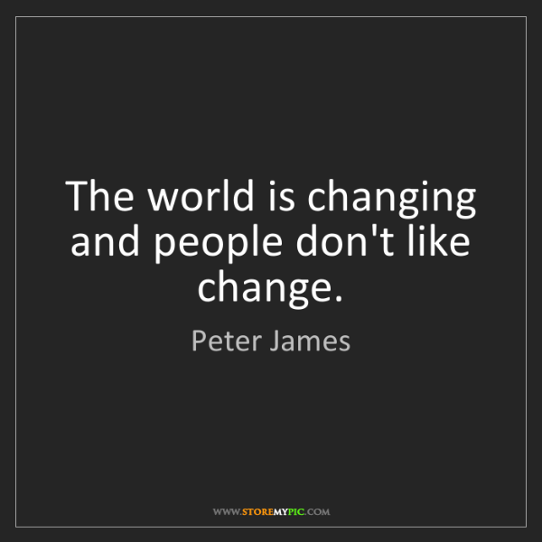 Peter James: The world is changing and people don't like change.