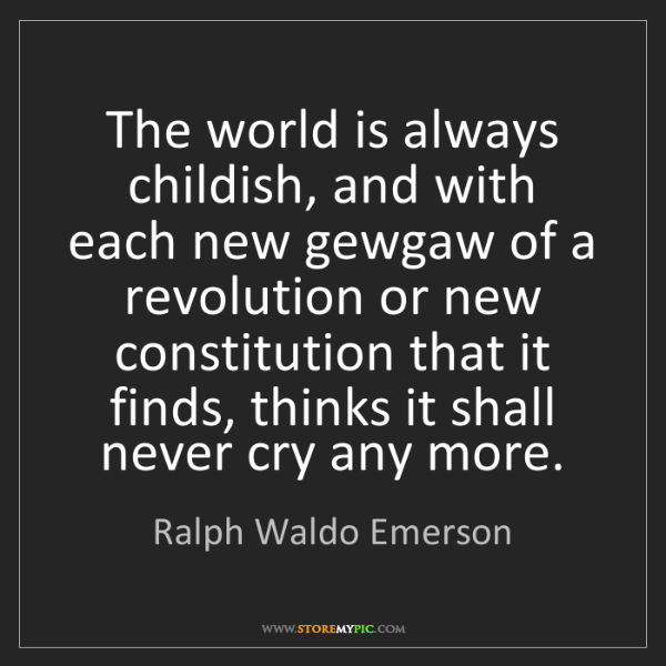 Ralph Waldo Emerson: The world is always childish, and with each new gewgaw...