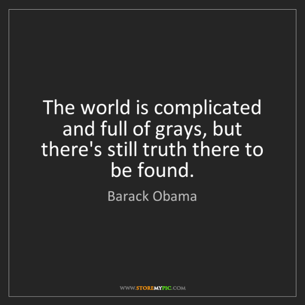 Barack Obama: The world is complicated and full of grays, but there's...
