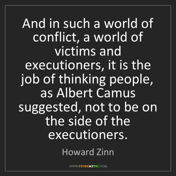 Howard Zinn: And in such a world of conflict, a world of victims and...
