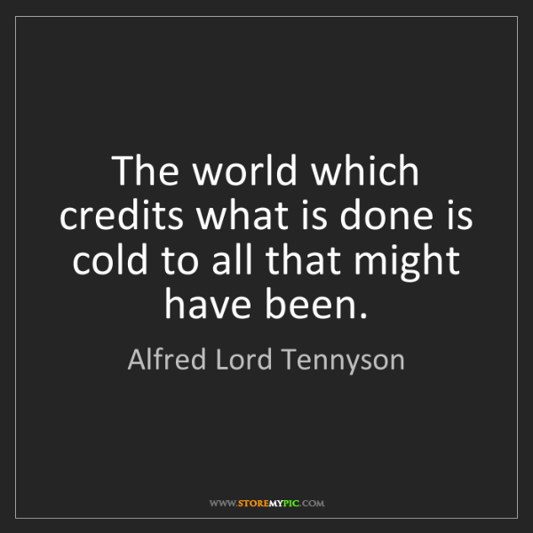 Alfred Lord Tennyson: The world which credits what is done is cold to all that...