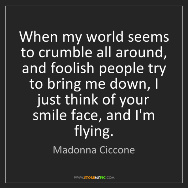 Madonna Ciccone: When my world seems to crumble all around, and foolish...